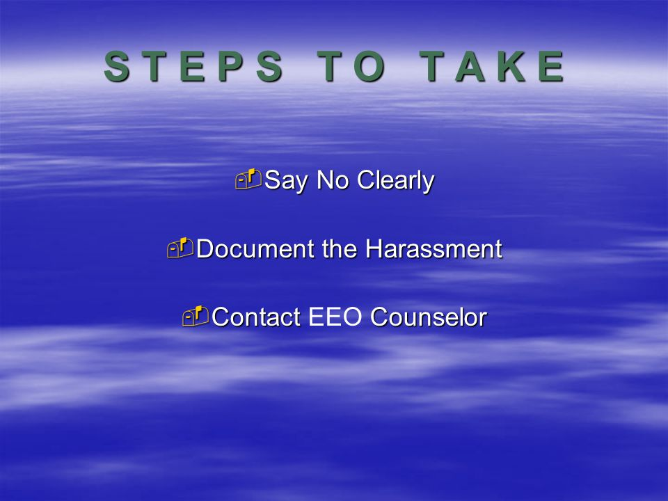 S T E P S T O T A K E  Say No Clearly  Document the Harassment  Contact Counselor  Contact EEO Counselor