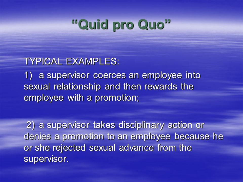 Quid pro Quo TYPICAL EXAMPLES: 1)a supervisor coerces an employee into sexual relationship and then rewards the employee with a promotion; 2)a supervisor takes disciplinary action or denies a promotion to an employee because he or she rejected sexual advance from the supervisor.
