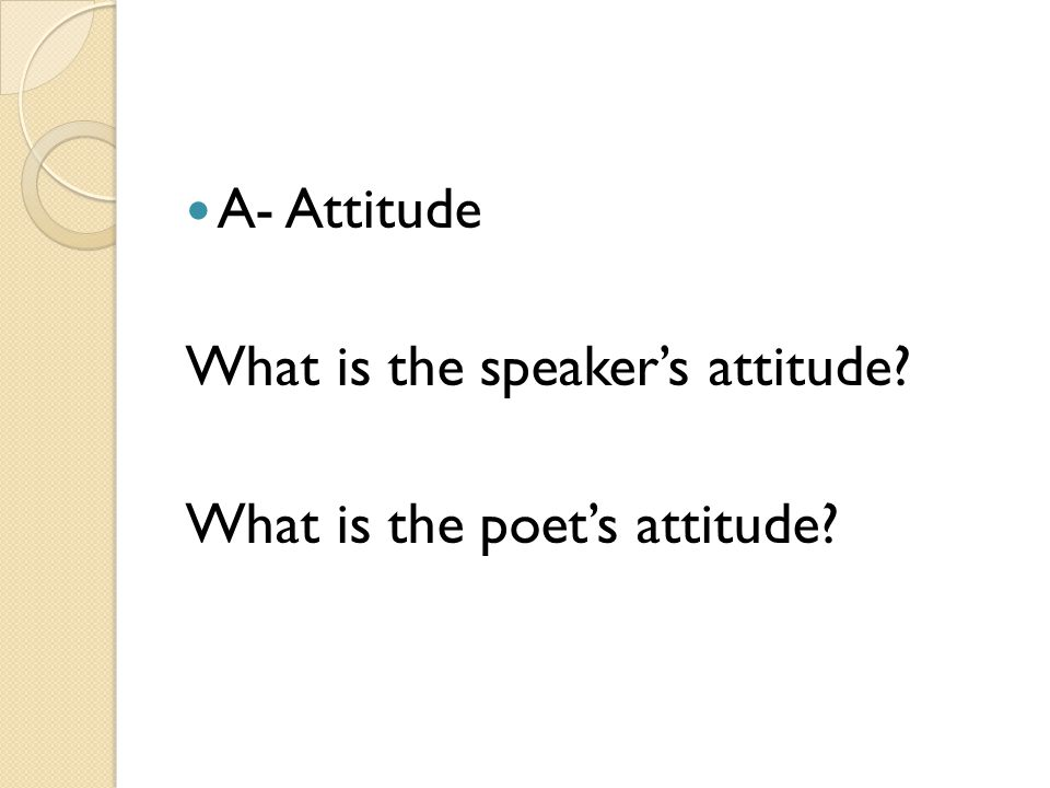 A- Attitude What is the speaker's attitude What is the poet's attitude