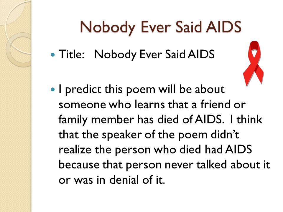 Nobody Ever Said AIDS Title: Nobody Ever Said AIDS I predict this poem will be about someone who learns that a friend or family member has died of AIDS.