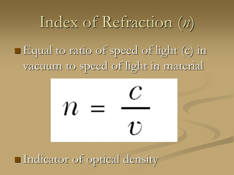 Index of Refraction (n) Equal to ratio of speed of light (c) in vacuum to speed of light in material Equal to ratio of speed of light (c) in vacuum to speed of light in material Indicator of optical density Indicator of optical density