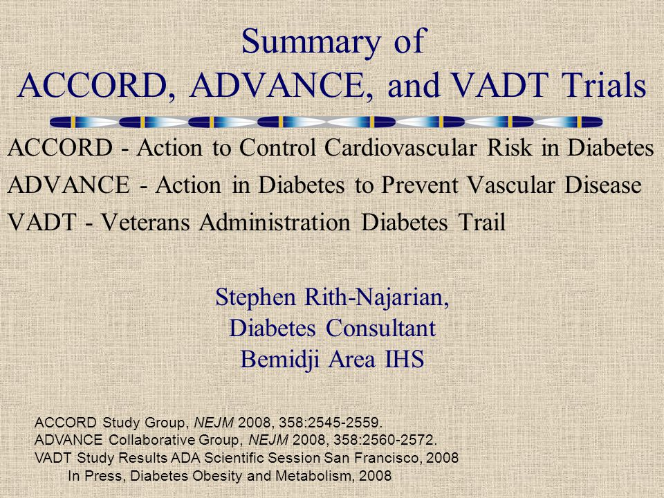 ACCORD - Action to Control Cardiovascular Risk in Diabetes ADVANCE - Action in Diabetes to Prevent Vascular Disease VADT - Veterans Administration Diabetes Trail Summary of ACCORD, ADVANCE, and VADT Trials ACCORD Study Group, NEJM 2008, 358: