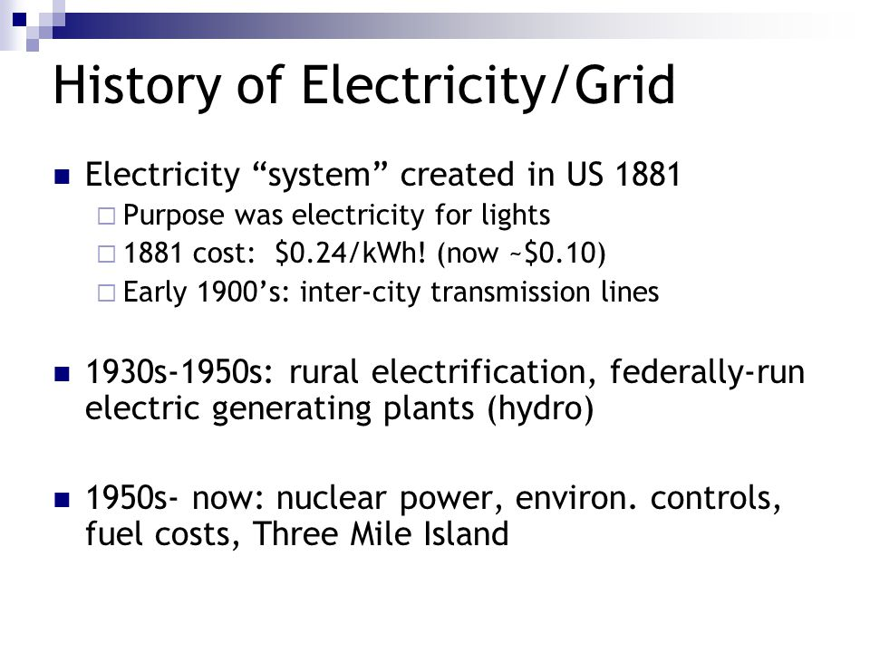 History of Electricity/Grid Electricity system created in US 1881  Purpose was electricity for lights  1881 cost: $0.24/kWh.