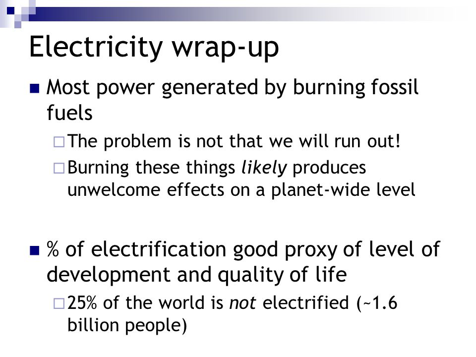 Electricity wrap-up Most power generated by burning fossil fuels  The problem is not that we will run out.