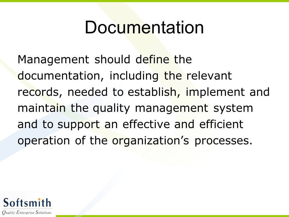 Documentation Management should define the documentation, including the relevant records, needed to establish, implement and maintain the quality management system and to support an effective and efficient operation of the organization's processes.