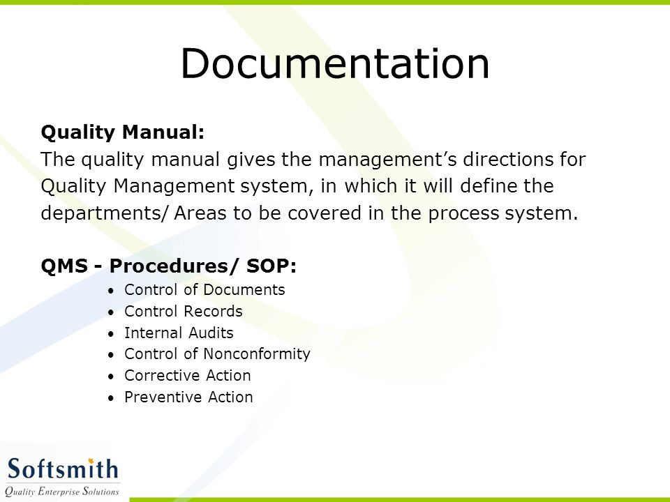 Documentation Quality Manual: The quality manual gives the management's directions for Quality Management system, in which it will define the departments/ Areas to be covered in the process system.