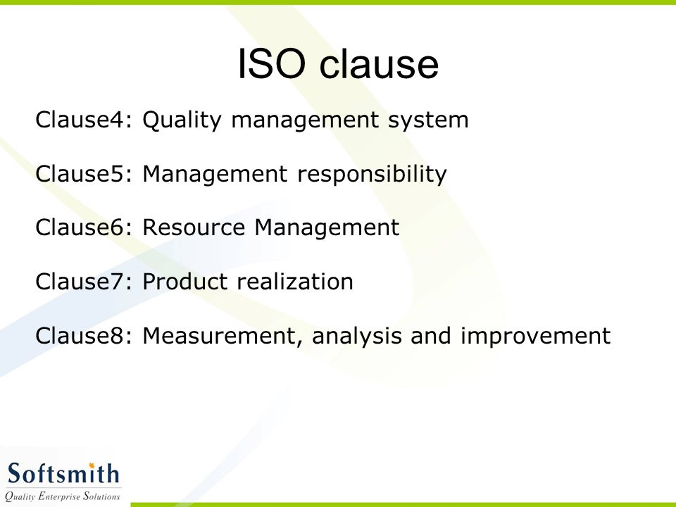 ISO clause Clause4: Quality management system Clause5: Management responsibility Clause6: Resource Management Clause7: Product realization Clause8: Measurement, analysis and improvement