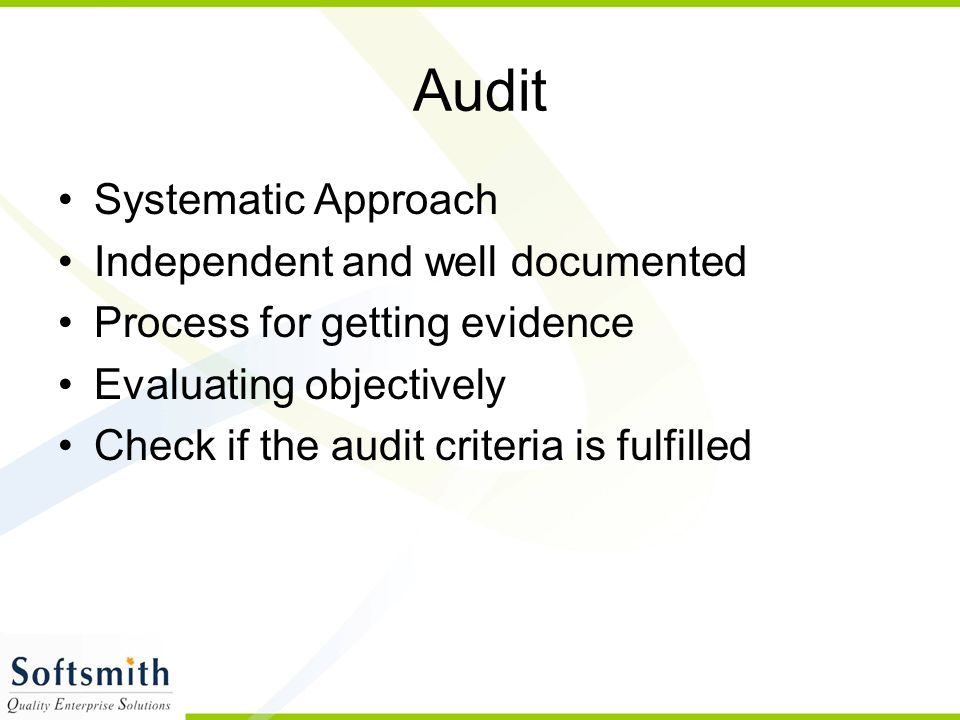 Audit Systematic Approach Independent and well documented Process for getting evidence Evaluating objectively Check if the audit criteria is fulfilled