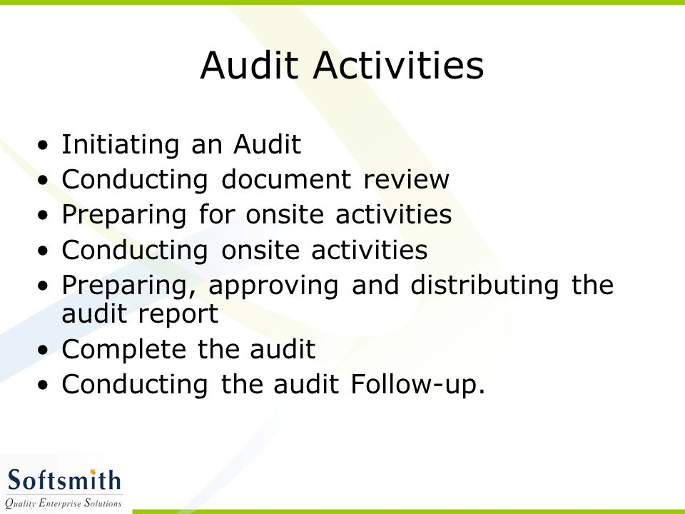 Audit Activities Initiating an Audit Conducting document review Preparing for onsite activities Conducting onsite activities Preparing, approving and distributing the audit report Complete the audit Conducting the audit Follow-up.