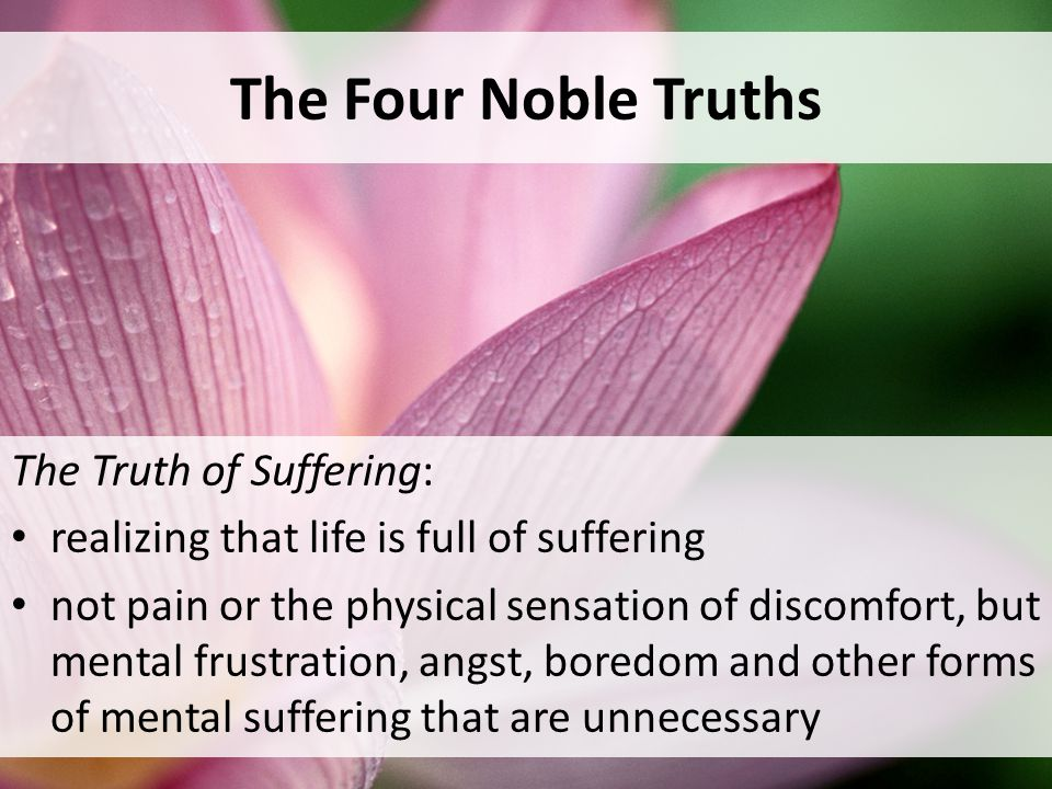 The Four Noble Truths The Truth of Suffering: realizing that life is full of suffering not pain or the physical sensation of discomfort, but mental frustration, angst, boredom and other forms of mental suffering that are unnecessary