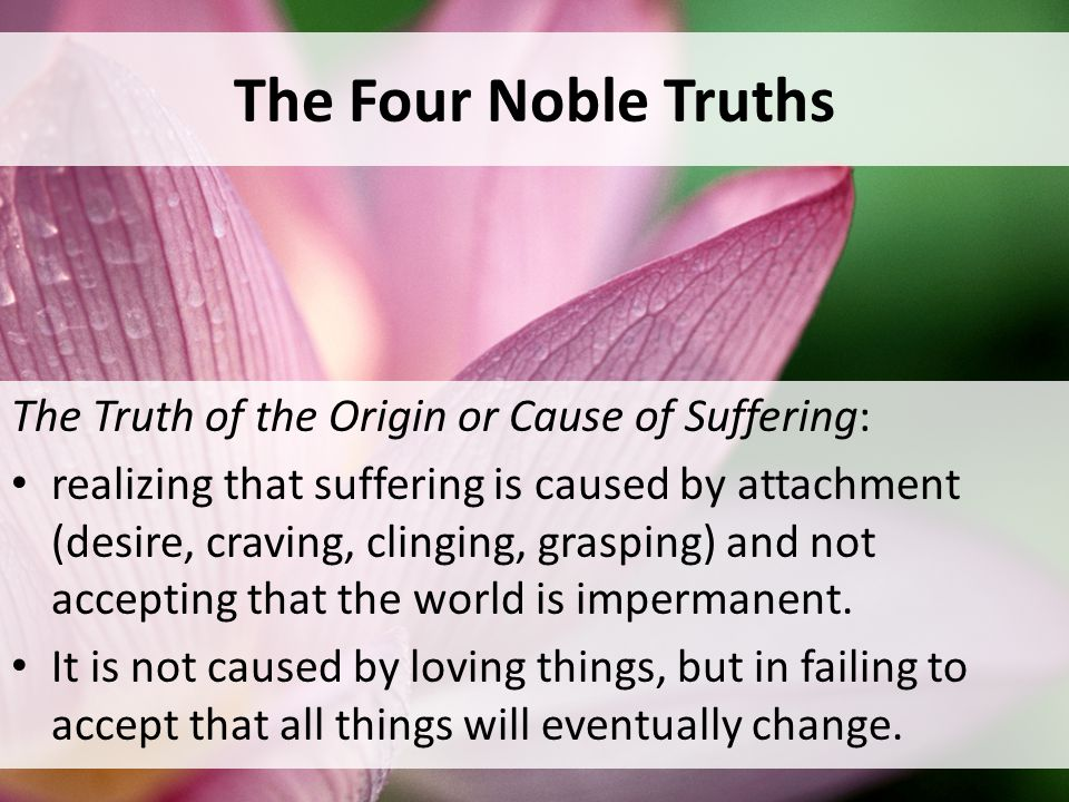 The Four Noble Truths The Truth of the Origin or Cause of Suffering: realizing that suffering is caused by attachment (desire, craving, clinging, grasping) and not accepting that the world is impermanent.
