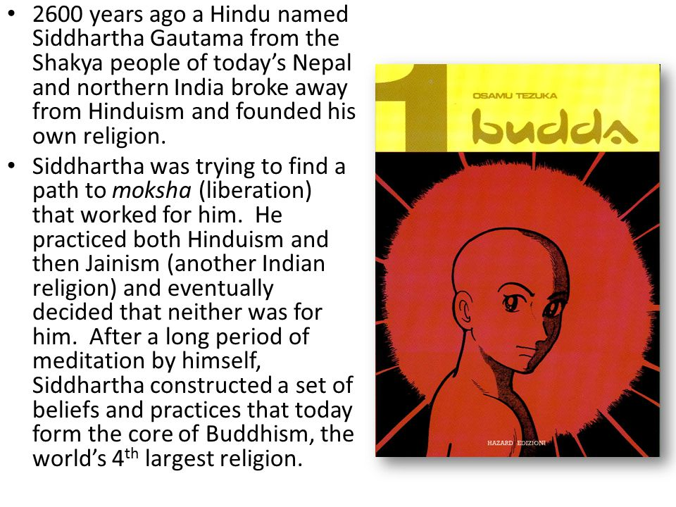 2600 years ago a Hindu named Siddhartha Gautama from the Shakya people of today's Nepal and northern India broke away from Hinduism and founded his own religion.