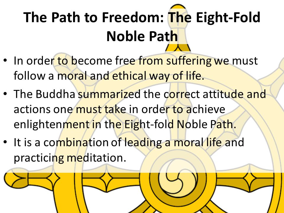 The Path to Freedom: The Eight-Fold Noble Path In order to become free from suffering we must follow a moral and ethical way of life.