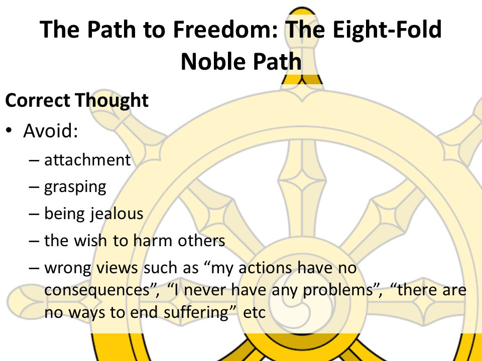 The Path to Freedom: The Eight-Fold Noble Path Correct Thought Avoid: – attachment – grasping – being jealous – the wish to harm others – wrong views such as my actions have no consequences , I never have any problems , there are no ways to end suffering etc