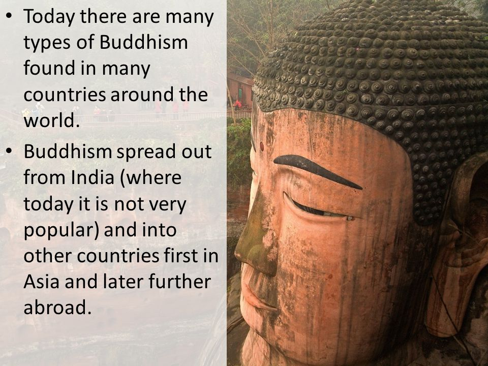 Today there are many types of Buddhism found in many countries around the world.
