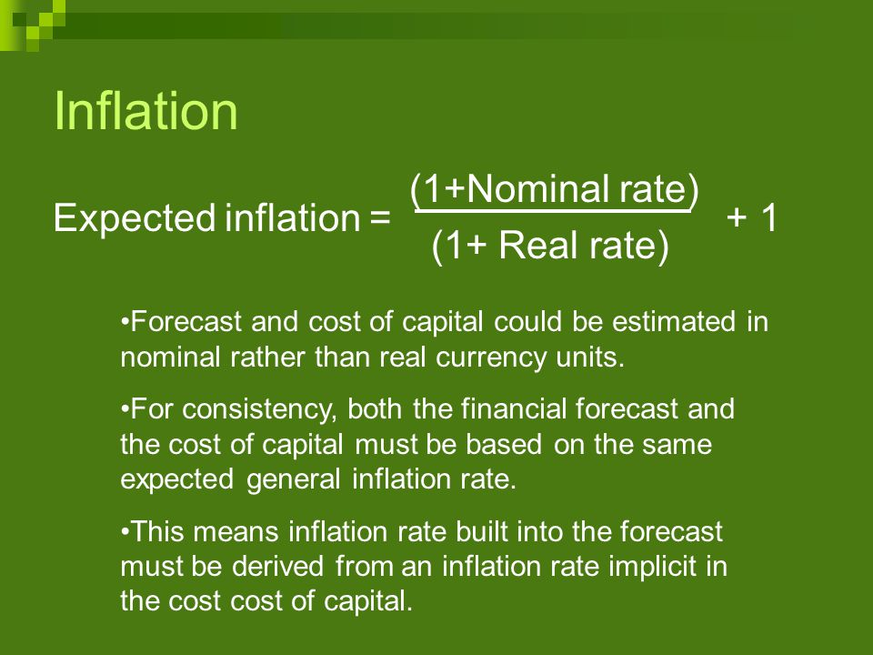 (1+Nominal rate) (1+ Real rate) Inflation Expected inflation = + 1 Forecast and cost of capital could be estimated in nominal rather than real currency units.