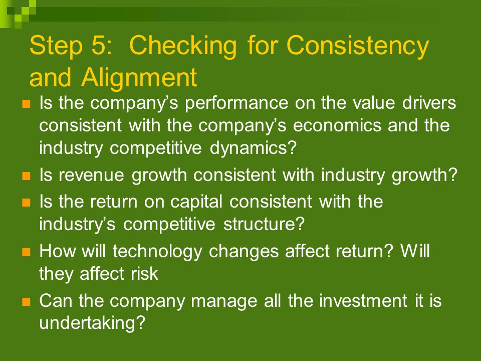 Step 5: Checking for Consistency and Alignment Is the company's performance on the value drivers consistent with the company's economics and the industry competitive dynamics.