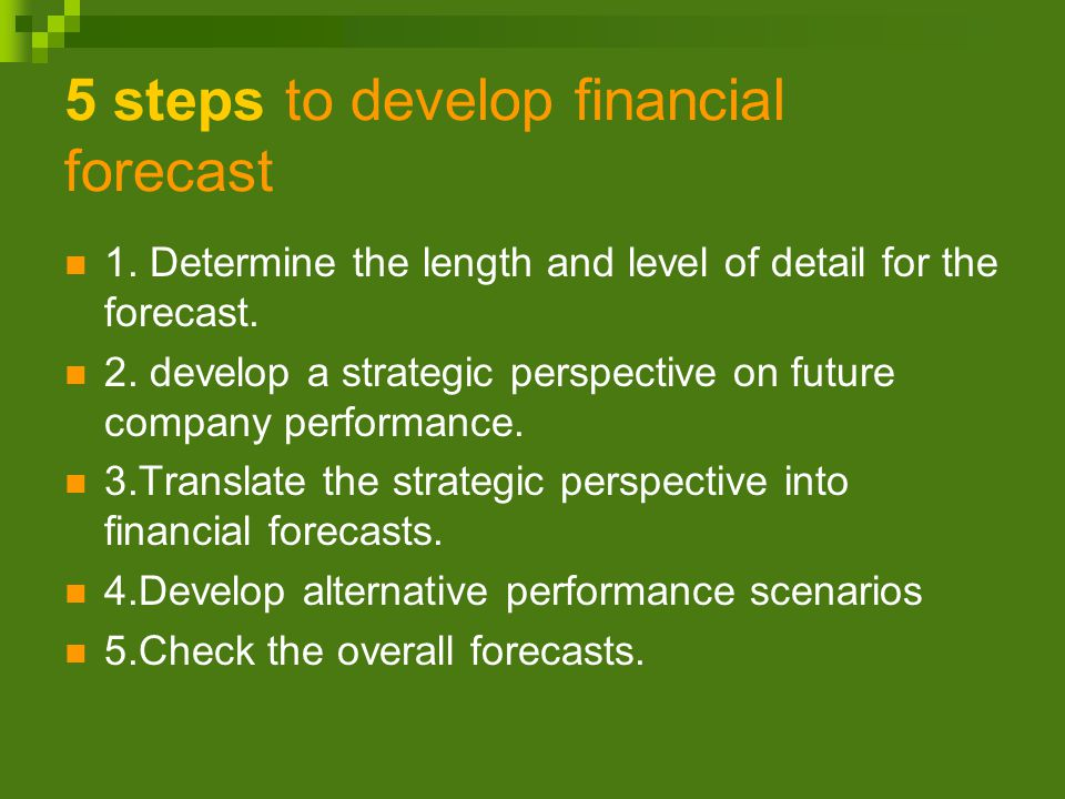 5 steps to develop financial forecast 1. Determine the length and level of detail for the forecast.