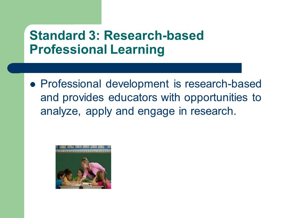 Standard 3: Research-based Professional Learning Professional development is research-based and provides educators with opportunities to analyze, apply and engage in research.