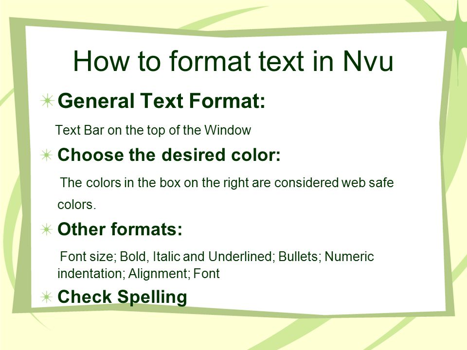 How to format text in Nvu General Text Format: Text Bar on the top of the Window Choose the desired color: The colors in the box on the right are considered web safe colors.