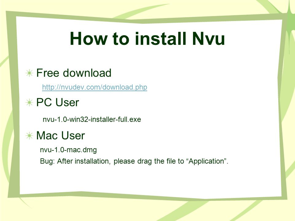 How to install Nvu Free download   PC User nvu-1.0-win32-installer-full.exe Mac User nvu-1.0-mac.dmg Bug: After installation, please drag the file to Application .