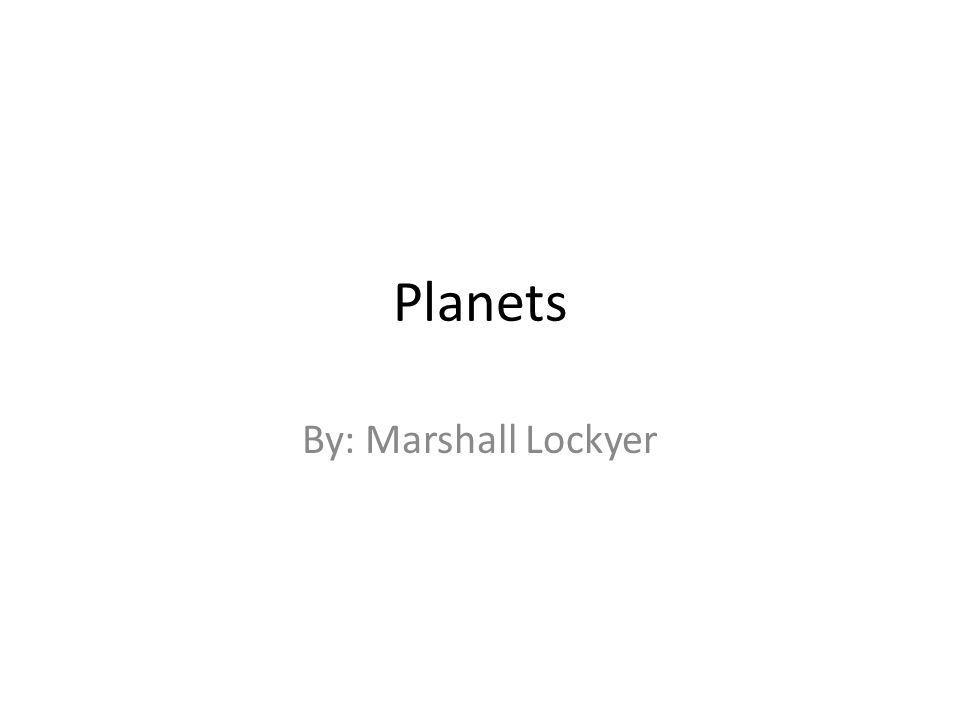 Planets By: Marshall Lockyer