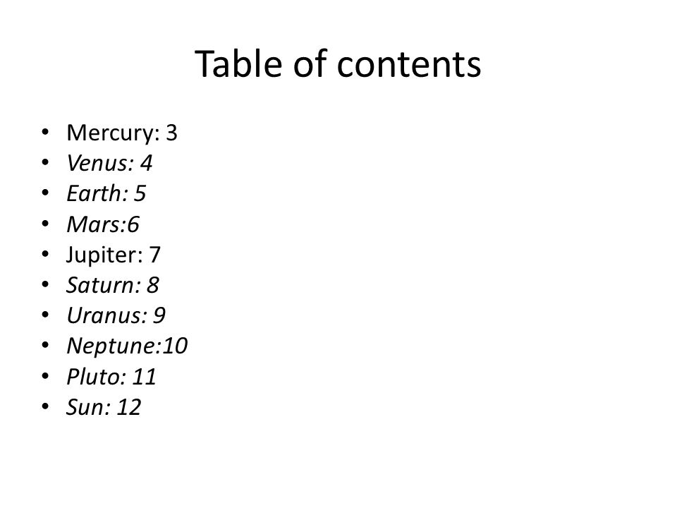 Table of contents Mercury: 3 Venus: 4 Earth: 5 Mars:6 Jupiter: 7 Saturn: 8 Uranus: 9 Neptune:10 Pluto: 11 Sun: 12