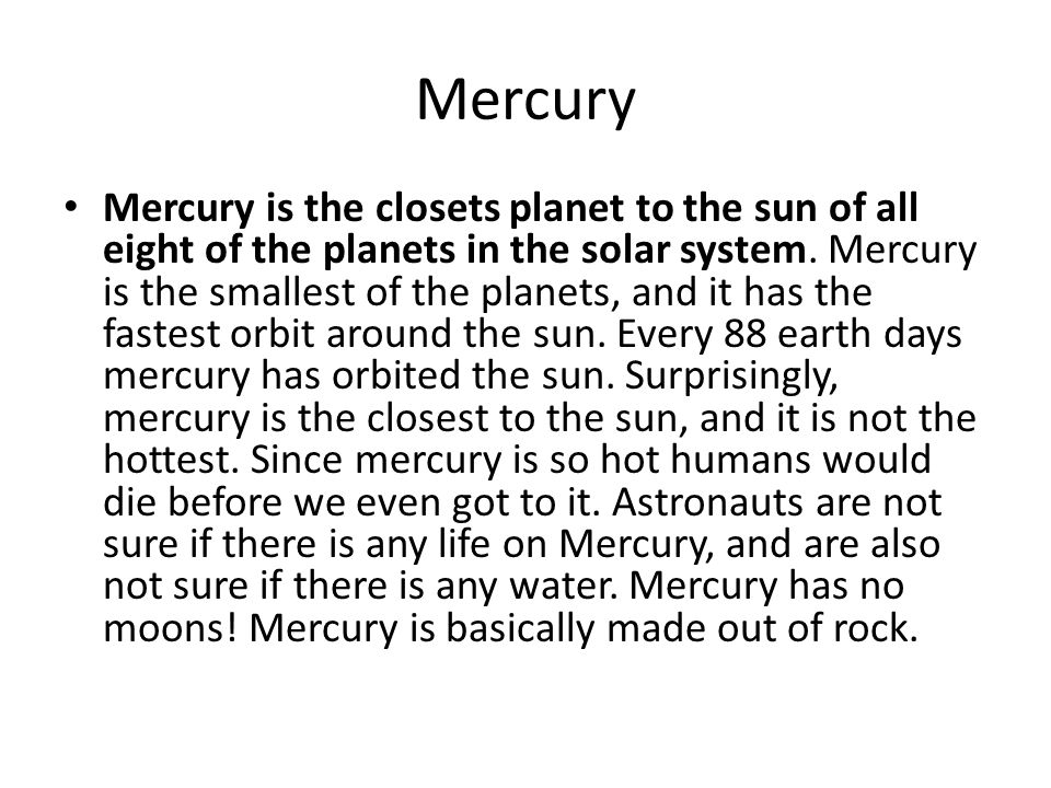 Mercury Mercury is the closets planet to the sun of all eight of the planets in the solar system.