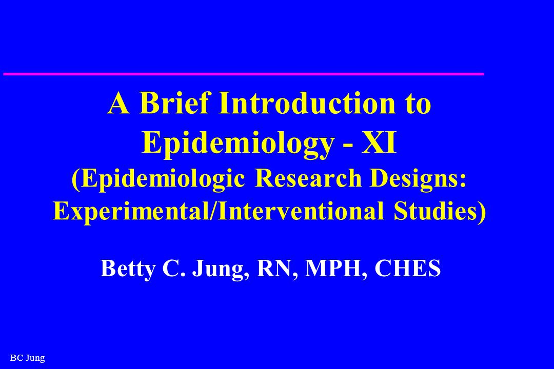 BC Jung A Brief Introduction to Epidemiology - XI (Epidemiologic Research Designs: Experimental/Interventional Studies) Betty C.
