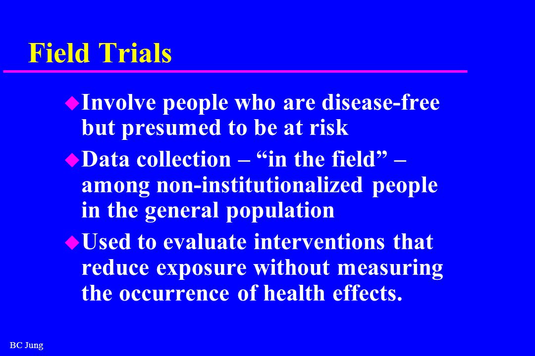 BC Jung Field Trials u Involve people who are disease-free but presumed to be at risk u Data collection – in the field – among non-institutionalized people in the general population u Used to evaluate interventions that reduce exposure without measuring the occurrence of health effects.
