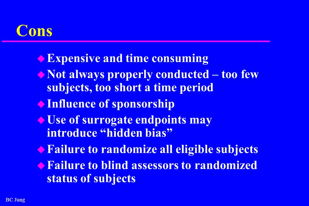BC Jung Cons u Expensive and time consuming u Not always properly conducted – too few subjects, too short a time period u Influence of sponsorship u Use of surrogate endpoints may introduce hidden bias u Failure to randomize all eligible subjects u Failure to blind assessors to randomized status of subjects