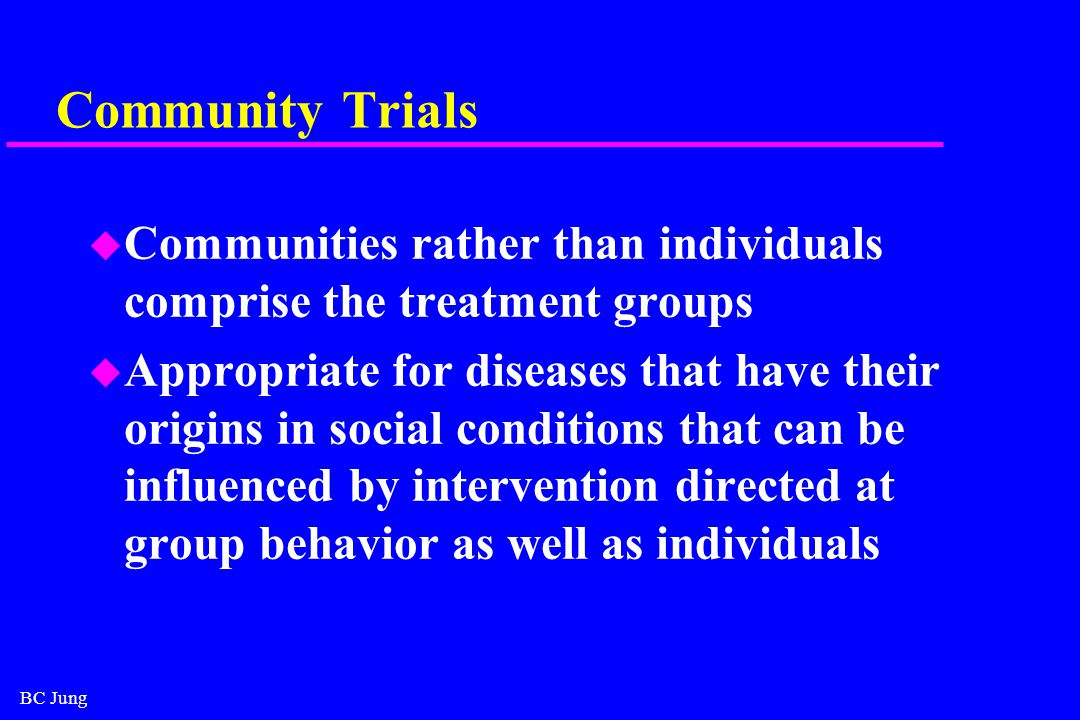 BC Jung Community Trials u Communities rather than individuals comprise the treatment groups u Appropriate for diseases that have their origins in social conditions that can be influenced by intervention directed at group behavior as well as individuals