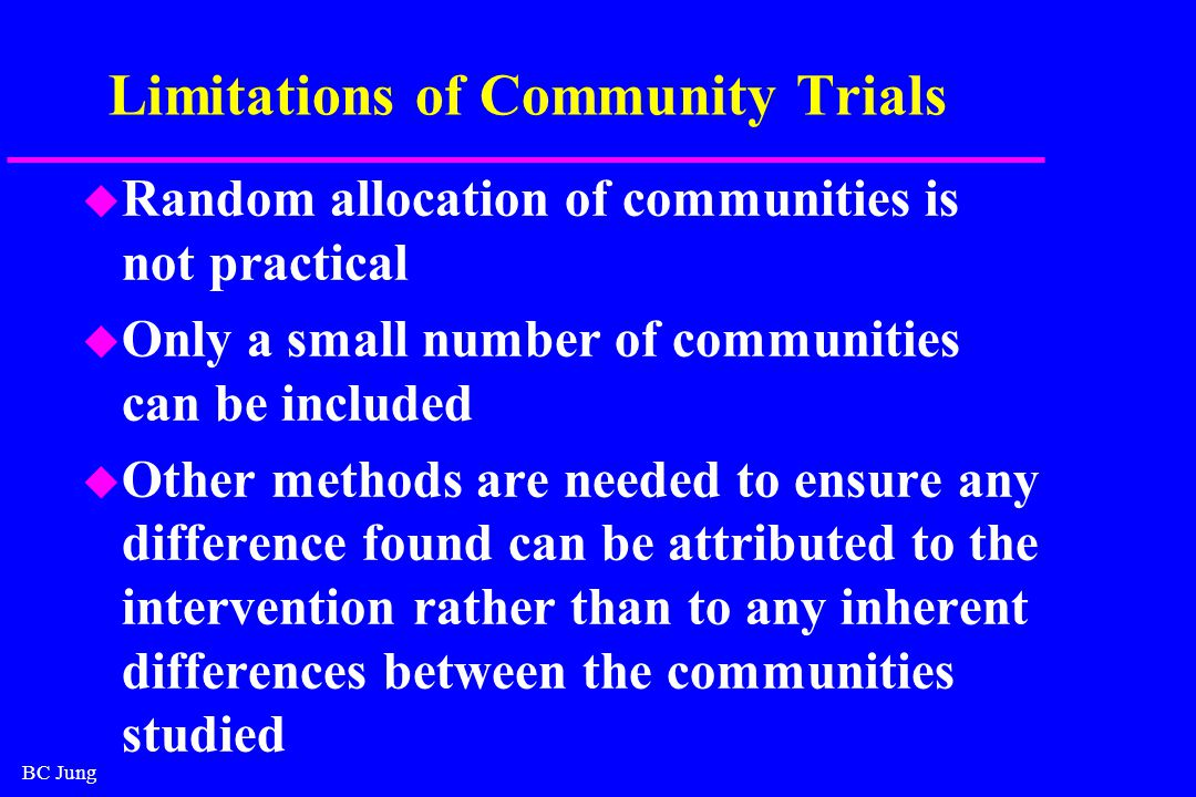 BC Jung Limitations of Community Trials u Random allocation of communities is not practical u Only a small number of communities can be included u Other methods are needed to ensure any difference found can be attributed to the intervention rather than to any inherent differences between the communities studied