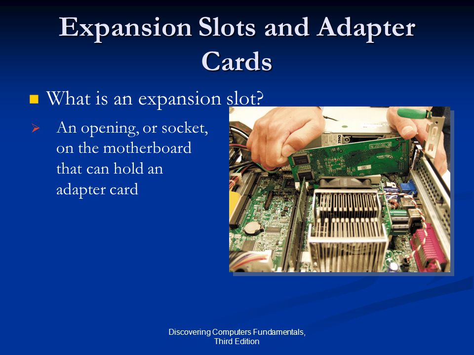 Discovering Computers Fundamentals, Third Edition Expansion Slots and Adapter Cards What is an expansion slot.