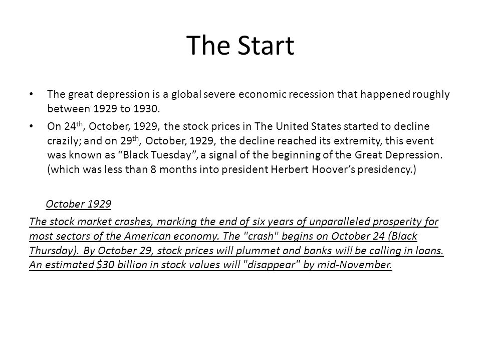 The Start The great depression is a global severe economic recession that happened roughly between 1929 to 1930.
