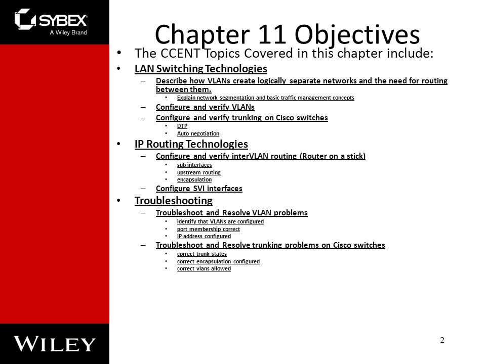 Chapter 11 Objectives The CCENT Topics Covered in this chapter include: LAN Switching Technologies – Describe how VLANs create logically separate networks and the need for routing between them.