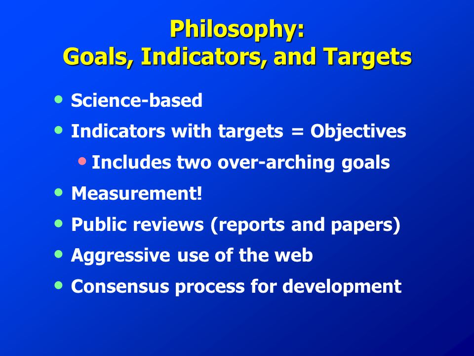Philosophy: Goals, Indicators, and Targets Science-based Indicators with targets = Objectives Includes two over-arching goals Measurement.