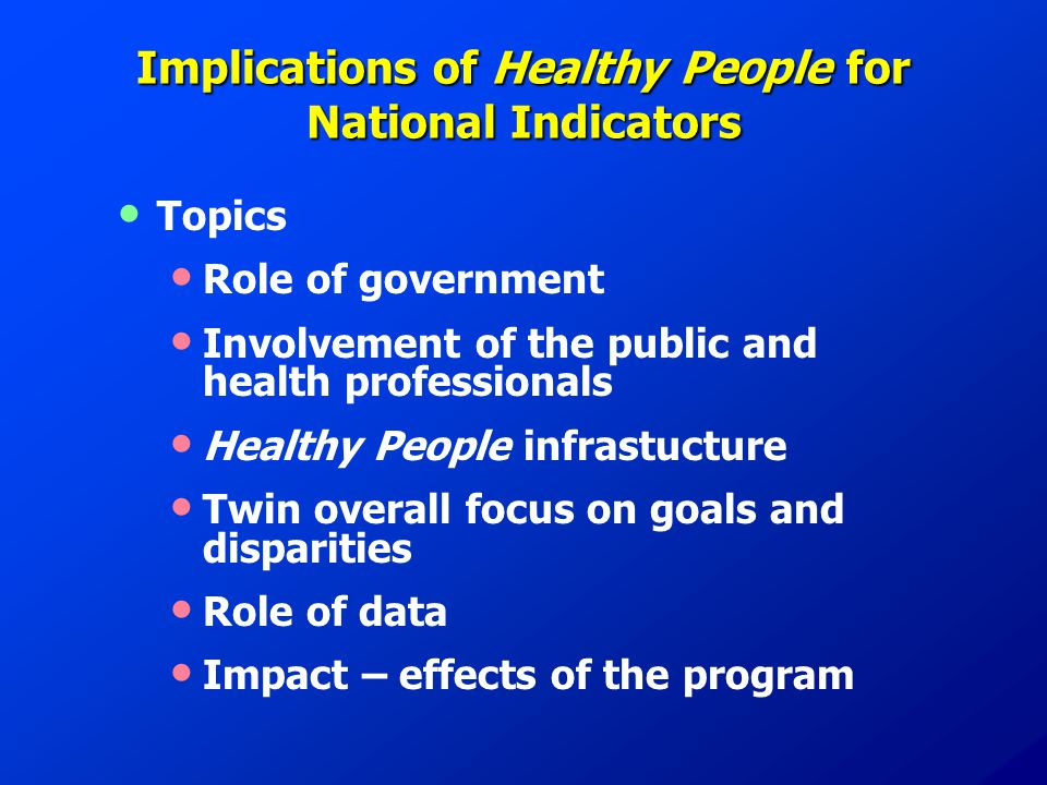 Implications of Healthy People for National Indicators Topics Role of government Involvement of the public and health professionals Healthy People infrastucture Twin overall focus on goals and disparities Role of data Impact – effects of the program