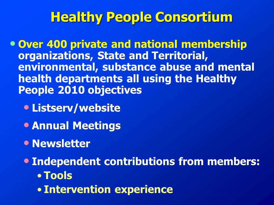 Healthy People Consortium Over 400 private and national membership organizations, State and Territorial, environmental, substance abuse and mental health departments all using the Healthy People 2010 objectives Listserv/website Annual Meetings Newsletter Independent contributions from members: Tools Intervention experience