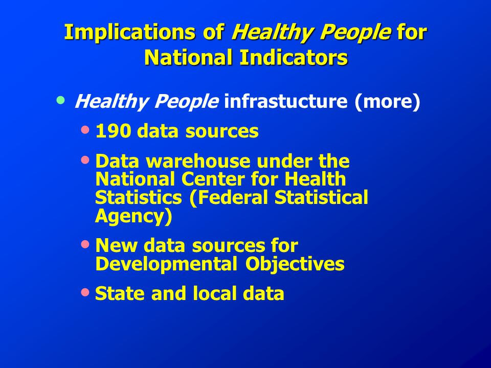 Implications of Healthy People for National Indicators Healthy People infrastucture (more) 190 data sources Data warehouse under the National Center for Health Statistics (Federal Statistical Agency) New data sources for Developmental Objectives State and local data