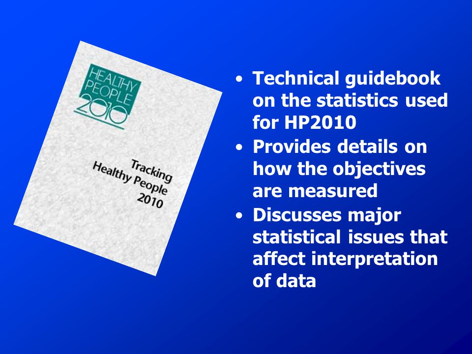 Technical guidebook on the statistics used for HP2010 Provides details on how the objectives are measured Discusses major statistical issues that affect interpretation of data