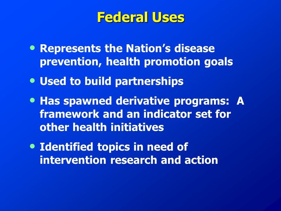 Federal Uses Represents the Nation's disease prevention, health promotion goals Used to build partnerships Has spawned derivative programs: A framework and an indicator set for other health initiatives Identified topics in need of intervention research and action