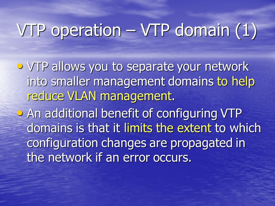 VTP operation – VTP domain (1) VTP allows you to separate your network into smaller management domains to help reduce VLAN management.