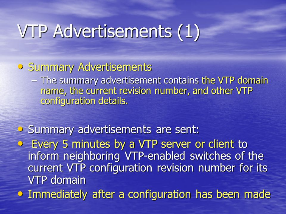 VTP Advertisements (1) Summary Advertisements Summary Advertisements –The summary advertisement contains the VTP domain name, the current revision number, and other VTP configuration details.