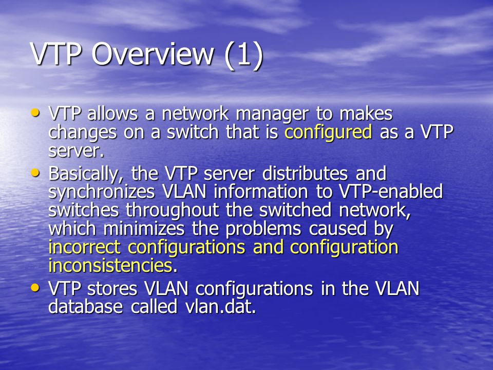 VTP Overview (1) VTP allows a network manager to makes changes on a switch that is configured as a VTP server.