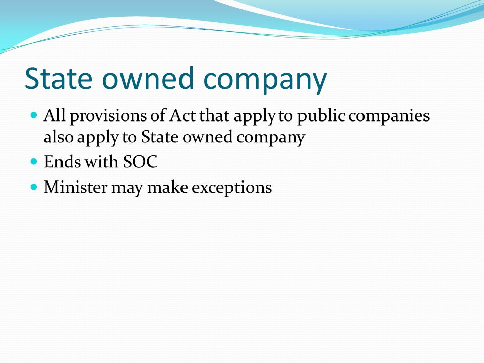 State owned company All provisions of Act that apply to public companies also apply to State owned company Ends with SOC Minister may make exceptions