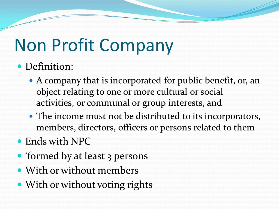 Non Profit Company Definition: A company that is incorporated for public benefit, or, an object relating to one or more cultural or social activities, or communal or group interests, and The income must not be distributed to its incorporators, members, directors, officers or persons related to them Ends with NPC 'formed by at least 3 persons With or without members With or without voting rights