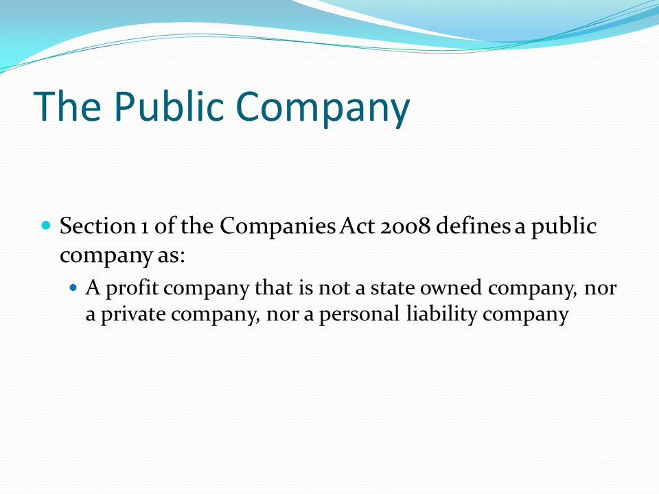 The Public Company Section 1 of the Companies Act 2008 defines a public company as: A profit company that is not a state owned company, nor a private company, nor a personal liability company