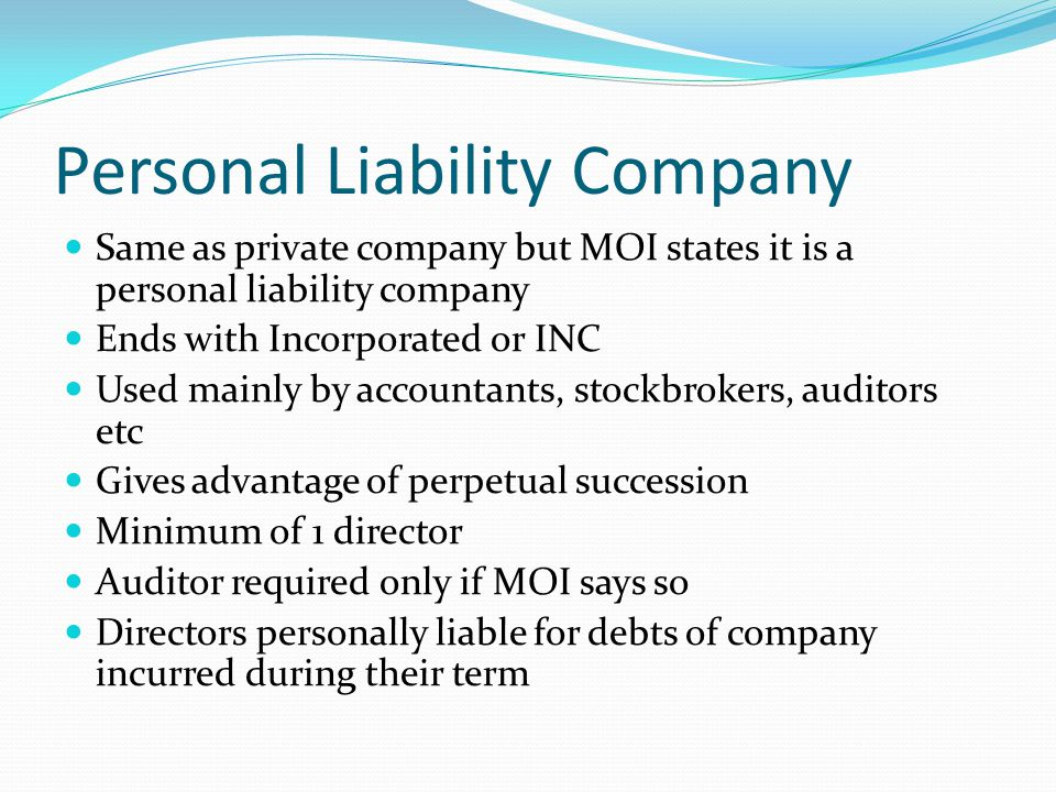 Personal Liability Company Same as private company but MOI states it is a personal liability company Ends with Incorporated or INC Used mainly by accountants, stockbrokers, auditors etc Gives advantage of perpetual succession Minimum of 1 director Auditor required only if MOI says so Directors personally liable for debts of company incurred during their term