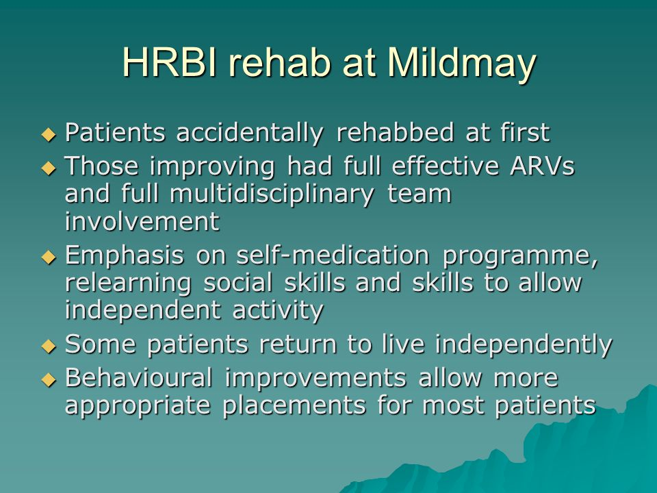 HRBI rehab at Mildmay  Patients accidentally rehabbed at first  Those improving had full effective ARVs and full multidisciplinary team involvement  Emphasis on self-medication programme, relearning social skills and skills to allow independent activity  Some patients return to live independently  Behavioural improvements allow more appropriate placements for most patients